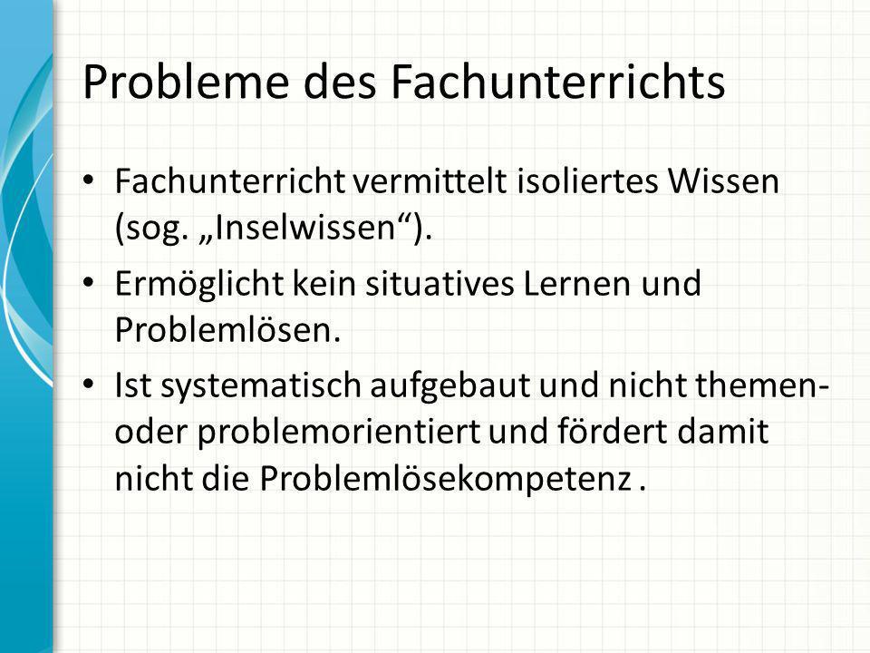 Probleme des Fachunterrichts Fachunterricht vermittelt isoliertes Wissen (sog. Inselwissen). Ermöglicht kein situatives Lernen und Problemlösen. Ist s