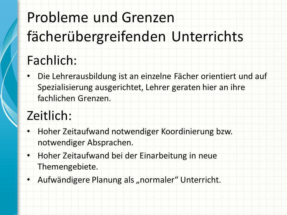 Probleme und Grenzen fächerübergreifenden Unterrichts Fachlich: Die Lehrerausbildung ist an einzelne Fächer orientiert und auf Spezialisierung ausgeri
