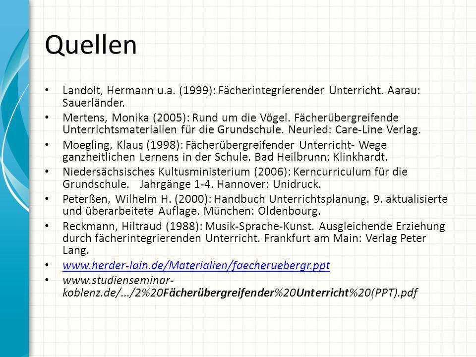 Quellen Landolt, Hermann u.a. (1999): Fächerintegrierender Unterricht. Aarau: Sauerländer. Mertens, Monika (2005): Rund um die Vögel. Fächerübergreife