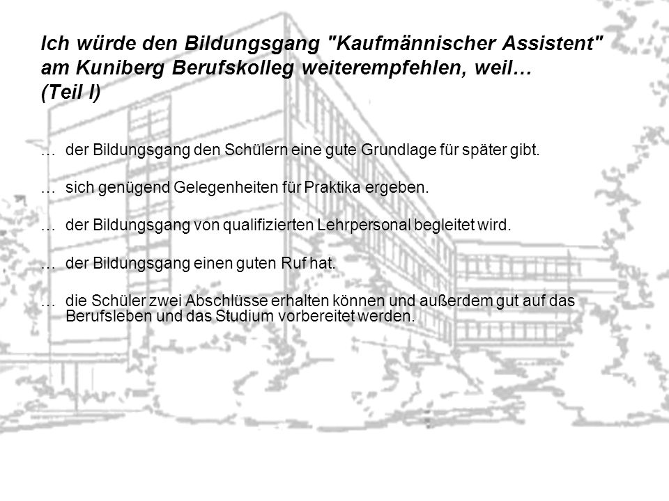 Ich würde den Bildungsgang Kaufmännischer Assistent am Kuniberg Berufskolleg weiterempfehlen, weil… (Teil I) …der Bildungsgang den Schülern eine gute Grundlage für später gibt.