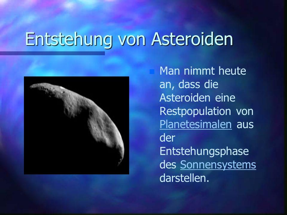 Entstehung von Asteroiden n Man nimmt heute an, dass die Asteroiden eine Restpopulation von Planetesimalen aus der Entstehungsphase des Sonnensystems