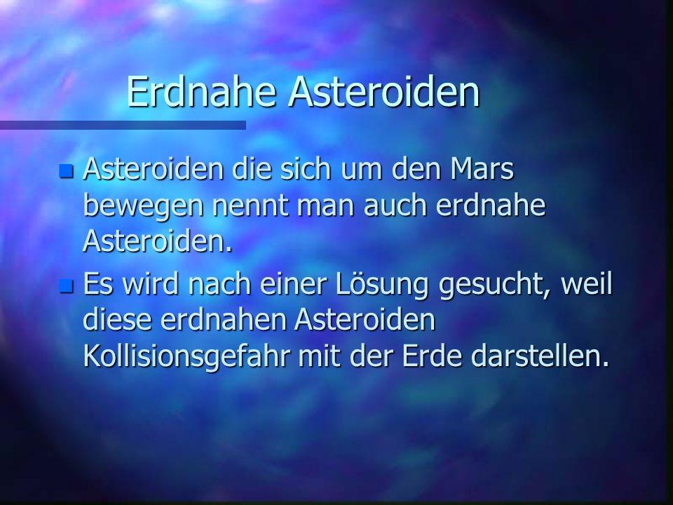 Erdnahe Asteroiden n Asteroiden die sich um den Mars bewegen nennt man auch erdnahe Asteroiden. n Es wird nach einer Lösung gesucht, weil diese erdnah