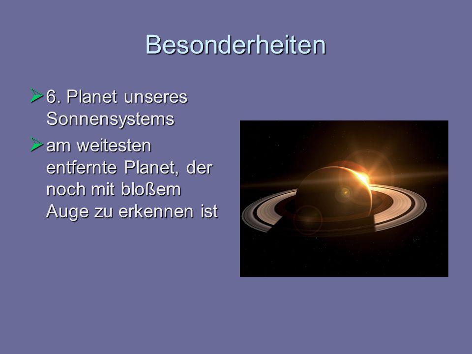 Besonderheiten 6. Planet unseres Sonnensystems 6. Planet unseres Sonnensystems am weitesten entfernte Planet, der noch mit bloßem Auge zu erkennen ist
