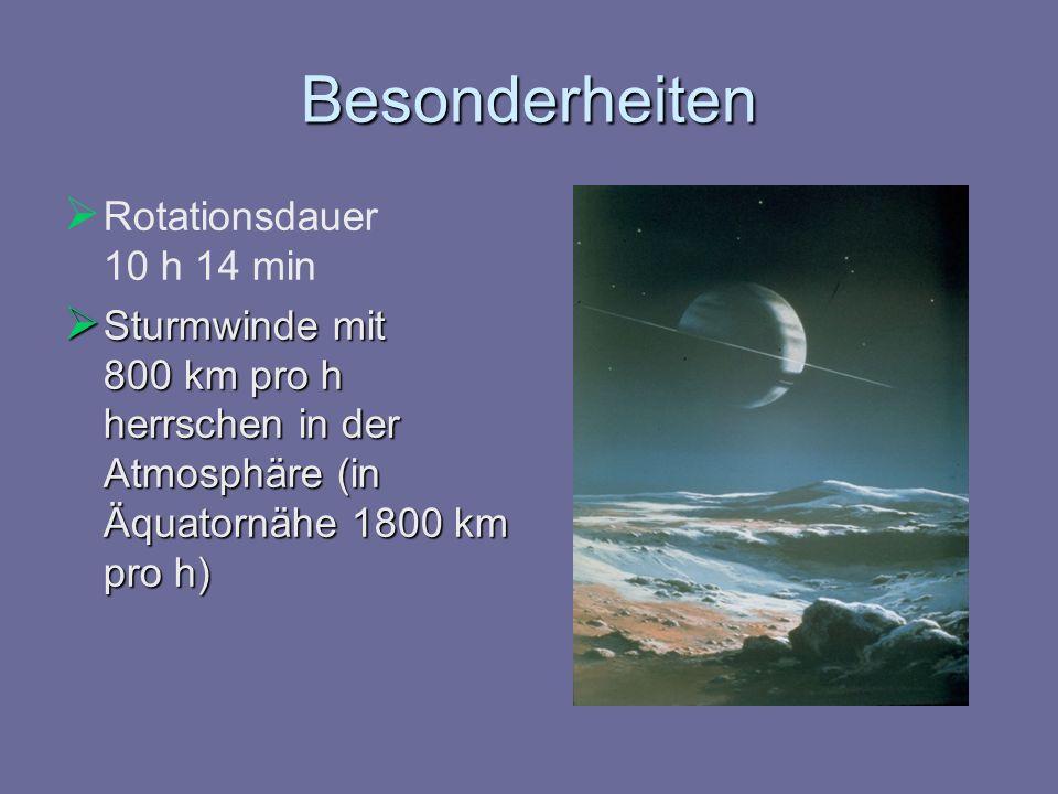 Besonderheiten Rotationsdauer 10 h 14 min Sturmwinde mit 800 km pro h herrschen in der Atmosphäre (in Äquatornähe 1800 km pro h) Sturmwinde mit 800 km