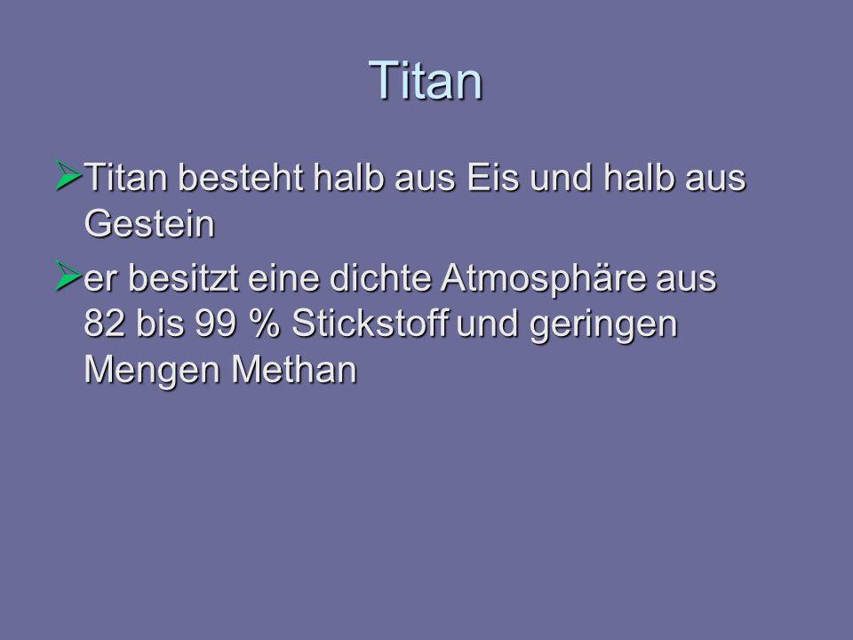 Titan Titan besteht halb aus Eis und halb aus Gestein Titan besteht halb aus Eis und halb aus Gestein er besitzt eine dichte Atmosphäre aus 82 bis 99