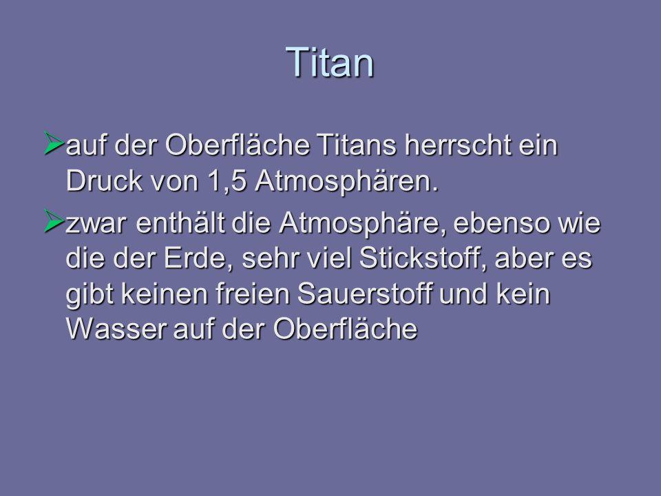 auf der Oberfläche Titans herrscht ein Druck von 1,5 Atmosphären. auf der Oberfläche Titans herrscht ein Druck von 1,5 Atmosphären. zwar enthält die A