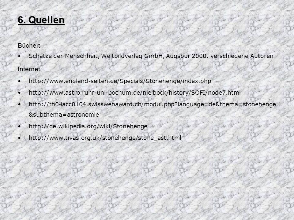 6. Quellen Bücher: Schätze der Menschheit, Weltbildverlag GmbH, Augsbur 2000, verschiedene AutorenInternet: http://www.england-seiten.de/Specials/Ston