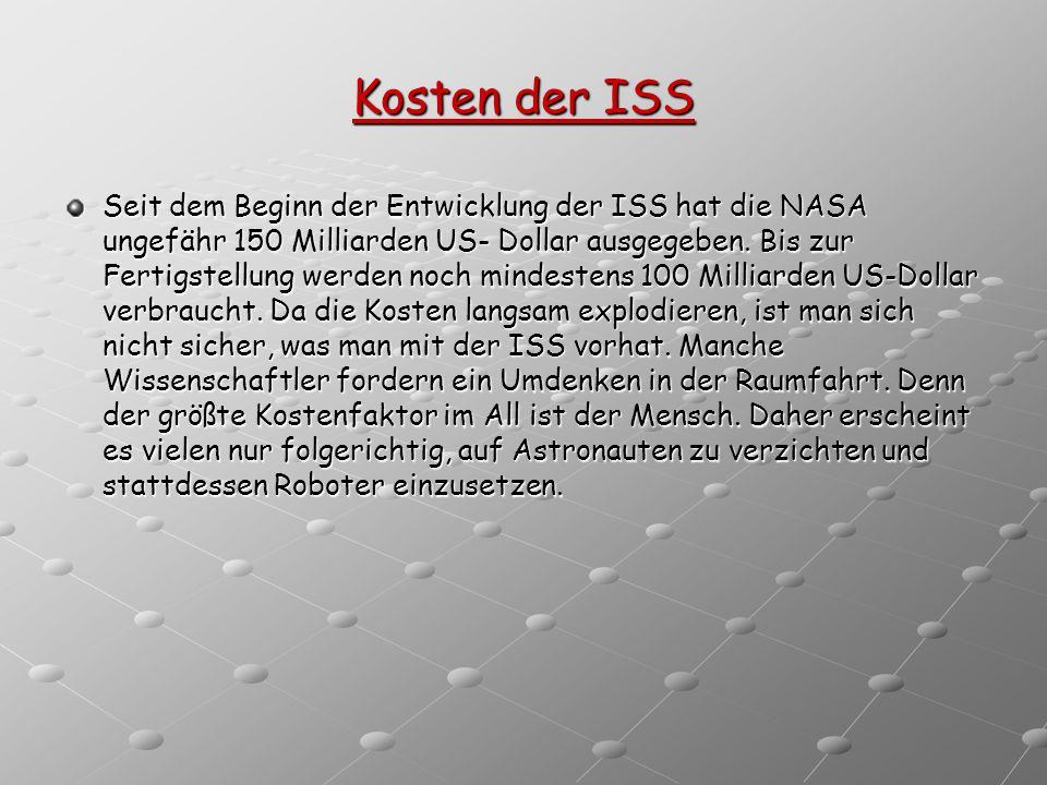 Kosten der ISS Seit dem Beginn der Entwicklung der ISS hat die NASA ungefähr 150 Milliarden US- Dollar ausgegeben. Bis zur Fertigstellung werden noch
