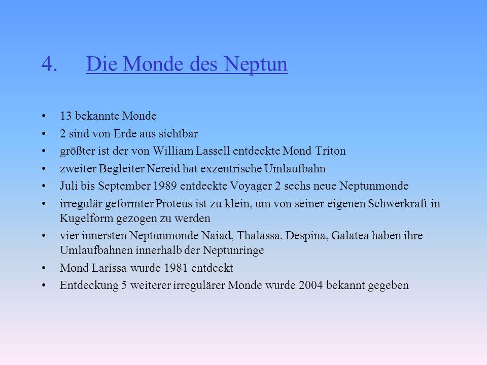 4.Die Monde des Neptun 13 bekannte Monde 2 sind von Erde aus sichtbar größter ist der von William Lassell entdeckte Mond Triton zweiter Begleiter Nereid hat exzentrische Umlaufbahn Juli bis September 1989 entdeckte Voyager 2 sechs neue Neptunmonde irregulär geformter Proteus ist zu klein, um von seiner eigenen Schwerkraft in Kugelform gezogen zu werden vier innersten Neptunmonde Naiad, Thalassa, Despina, Galatea haben ihre Umlaufbahnen innerhalb der Neptunringe Mond Larissa wurde 1981 entdeckt Entdeckung 5 weiterer irregulärer Monde wurde 2004 bekannt gegeben