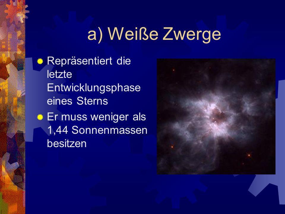a) Weiße Zwerge Repräsentiert die letzte Entwicklungsphase eines Sterns Er muss weniger als 1,44 Sonnenmassen besitzen