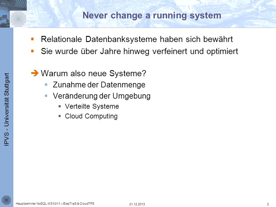 IPVS - Universität Stuttgart Cloud Computing Übertragung von Risiken Kosten nur für tatsächlich genutzte Ressourcen Scheinbar unbegrenzte Ressourcen Problem: Anpassungen bestehenden Programmen 21.12.2013 Hauptseminar NoSQL WS10/11 – ElasTraS & CloudTPS 3