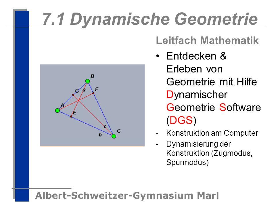 Albert-Schweitzer-Gymnasium Marl 7.1 Dynamische Geometrie Leitfach Mathematik Entdecken & Erleben von Geometrie mit Hilfe Dynamischer Geometrie Softwa
