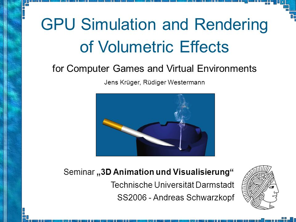 Seminar 3D Animation und Visualisierung Technische Universität Darmstadt SS2006 - Andreas Schwarzkopf GPU Simulation and Rendering of Volumetric Effec