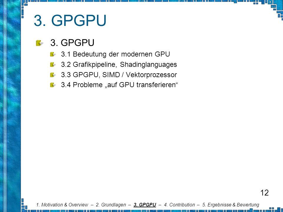 3. GPGPU 3.1 Bedeutung der modernen GPU 3.2 Grafikpipeline, Shadinglanguages 3.3 GPGPU, SIMD / Vektorprozessor 3.4 Probleme auf GPU transferieren 1. M