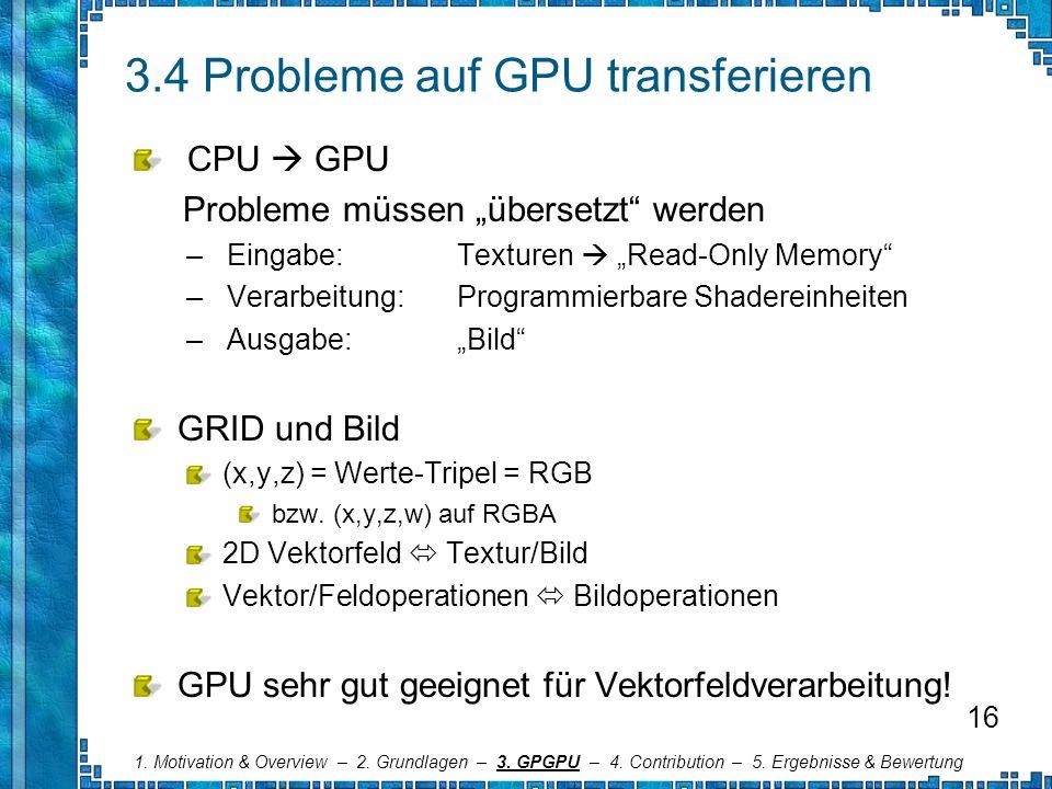 3.4 Probleme auf GPU transferieren CPU GPU Probleme müssen übersetzt werden – Eingabe: Texturen Read-Only Memory – Verarbeitung: Programmierbare Shade
