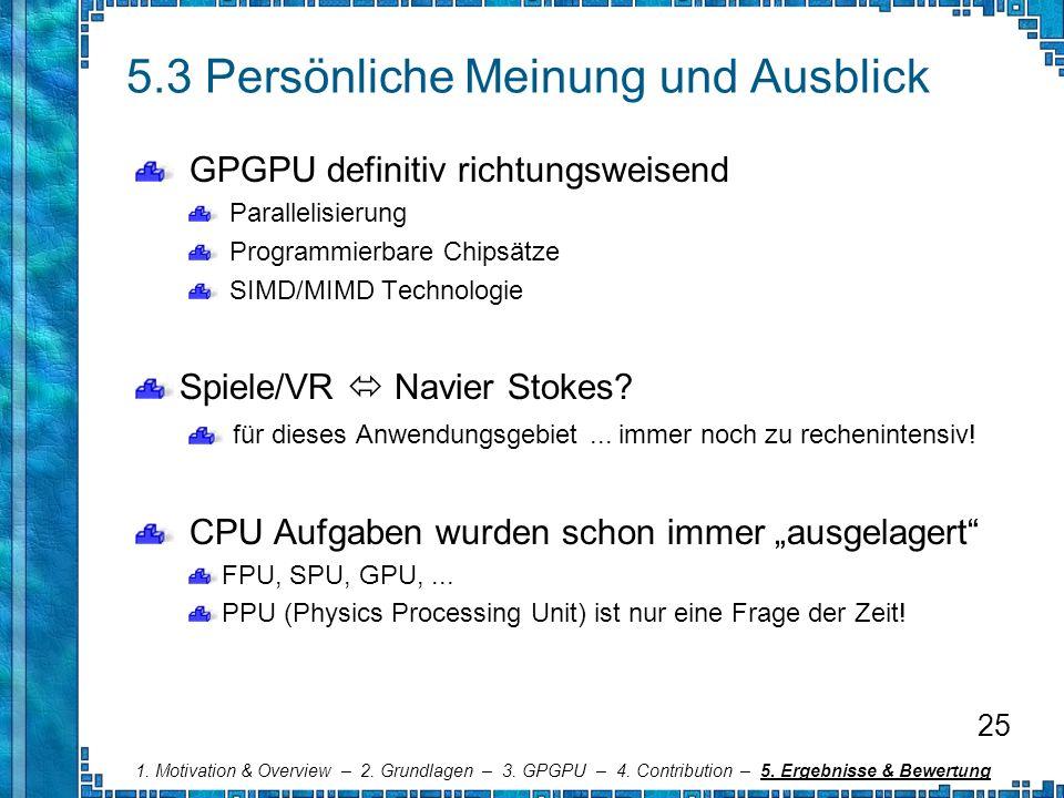 5.3 Persönliche Meinung und Ausblick GPGPU definitiv richtungsweisend Parallelisierung Programmierbare Chipsätze SIMD/MIMD Technologie Spiele/VR Navie
