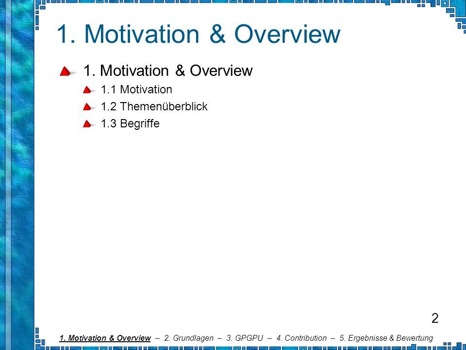 1. Motivation & Overview 1.1 Motivation 1.2 Themenüberblick 1.3 Begriffe 1. Motivation & Overview – 2. Grundlagen – 3. GPGPU – 4. Contribution – 5. Er
