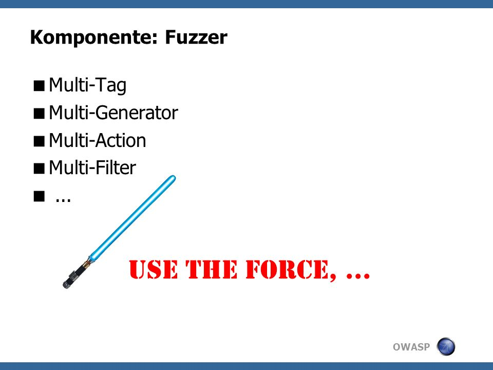 OWASP Komponente: Fuzzer Multi-Tag Multi-Generator Multi-Action Multi-Filter... Use the force,...