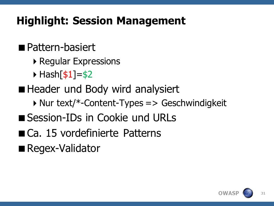 OWASP Highlight: Session Management Pattern-basiert Regular Expressions Hash[$1]=$2 Header und Body wird analysiert Nur text/*-Content-Types => Geschwindigkeit Session-IDs in Cookie und URLs Ca.