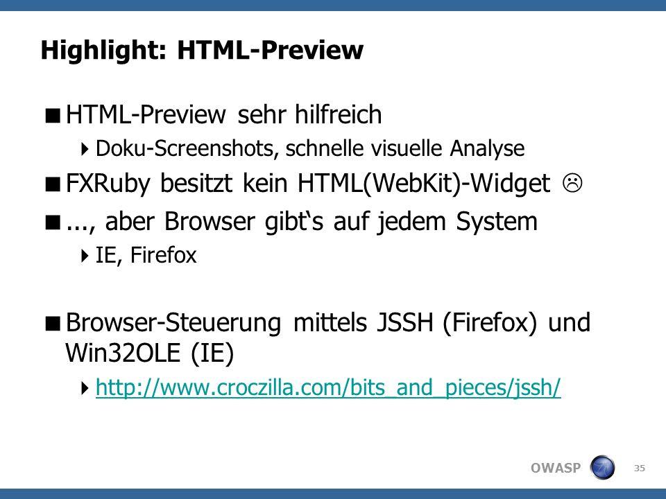 OWASP Highlight: HTML-Preview HTML-Preview sehr hilfreich Doku-Screenshots, schnelle visuelle Analyse FXRuby besitzt kein HTML(WebKit)-Widget..., aber Browser gibts auf jedem System IE, Firefox Browser-Steuerung mittels JSSH (Firefox) und Win32OLE (IE) http://www.croczilla.com/bits_and_pieces/jssh/ 35