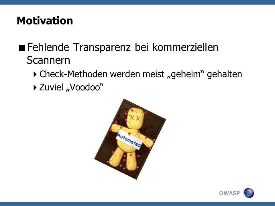 OWASP Motivation Fehlende Transparenz bei kommerziellen Scannern Check-Methoden werden meist geheim gehalten Zuviel Voodoo