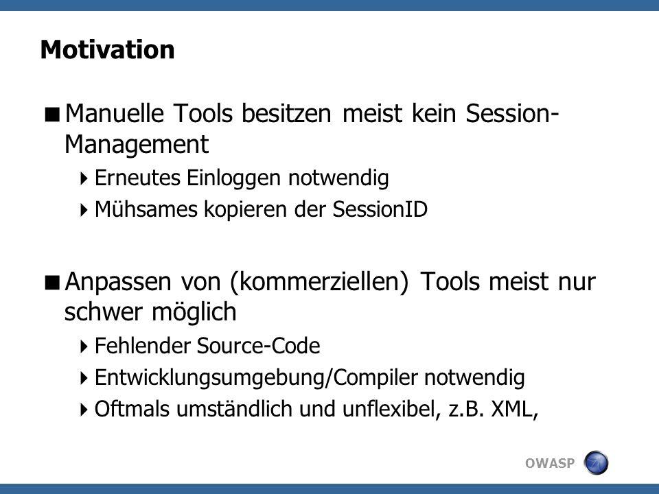 OWASP Motivation Manuelle Tools besitzen meist kein Session- Management Erneutes Einloggen notwendig Mühsames kopieren der SessionID Anpassen von (kommerziellen) Tools meist nur schwer möglich Fehlender Source-Code Entwicklungsumgebung/Compiler notwendig Oftmals umständlich und unflexibel, z.B.