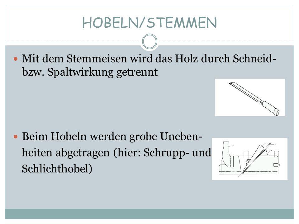 HOBELN/STEMMEN Mit dem Stemmeisen wird das Holz durch Schneid- bzw. Spaltwirkung getrennt Beim Hobeln werden grobe Uneben- heiten abgetragen (hier: Sc