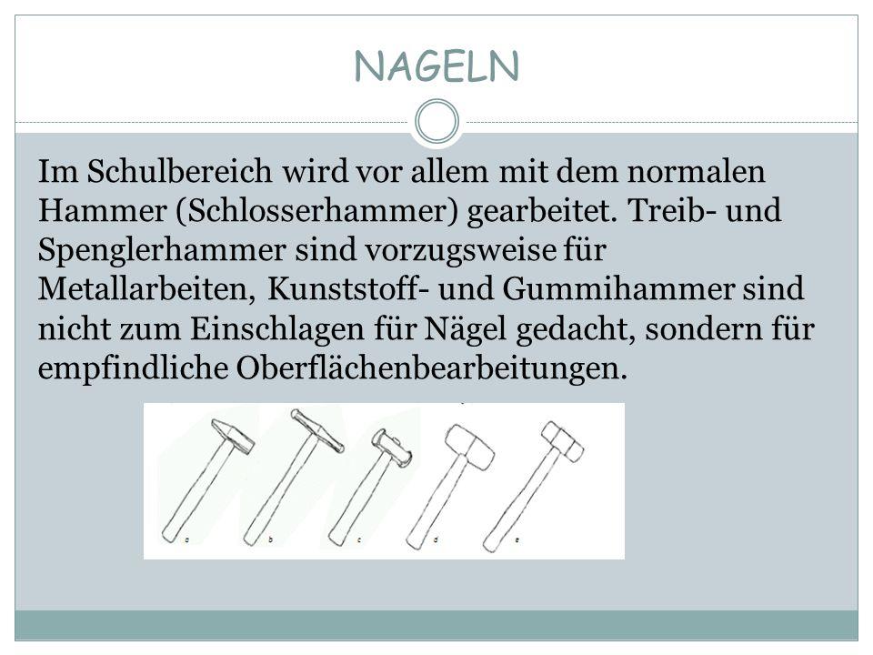 NAGELN Im Schulbereich wird vor allem mit dem normalen Hammer (Schlosserhammer) gearbeitet. Treib- und Spenglerhammer sind vorzugsweise für Metallarbe