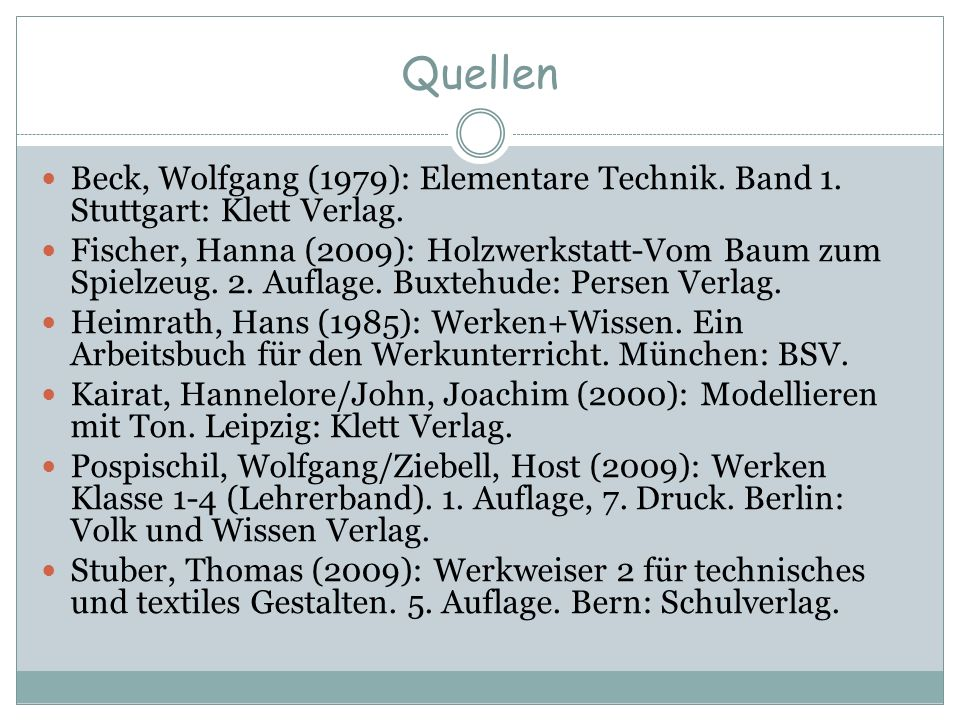 Quellen Beck, Wolfgang (1979): Elementare Technik. Band 1. Stuttgart: Klett Verlag. Fischer, Hanna (2009): Holzwerkstatt-Vom Baum zum Spielzeug. 2. Au