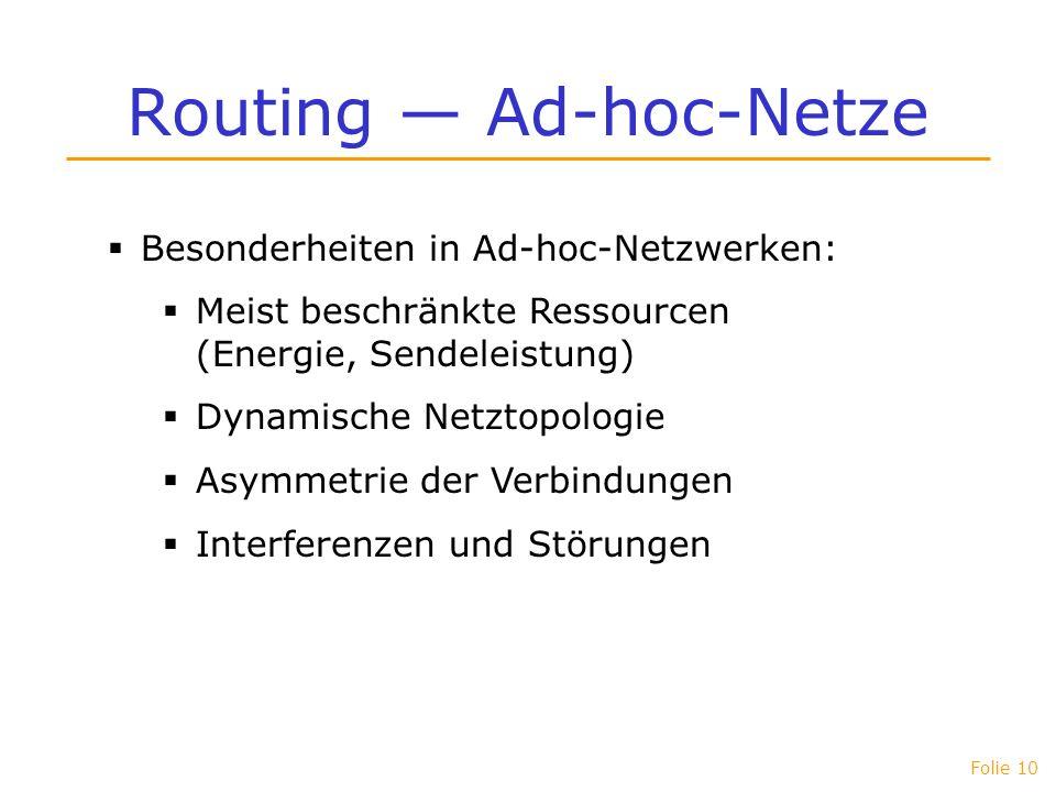 Folie 10 Routing Ad-hoc-Netze Besonderheiten in Ad-hoc-Netzwerken: Meist beschränkte Ressourcen (Energie, Sendeleistung) Dynamische Netztopologie Asym