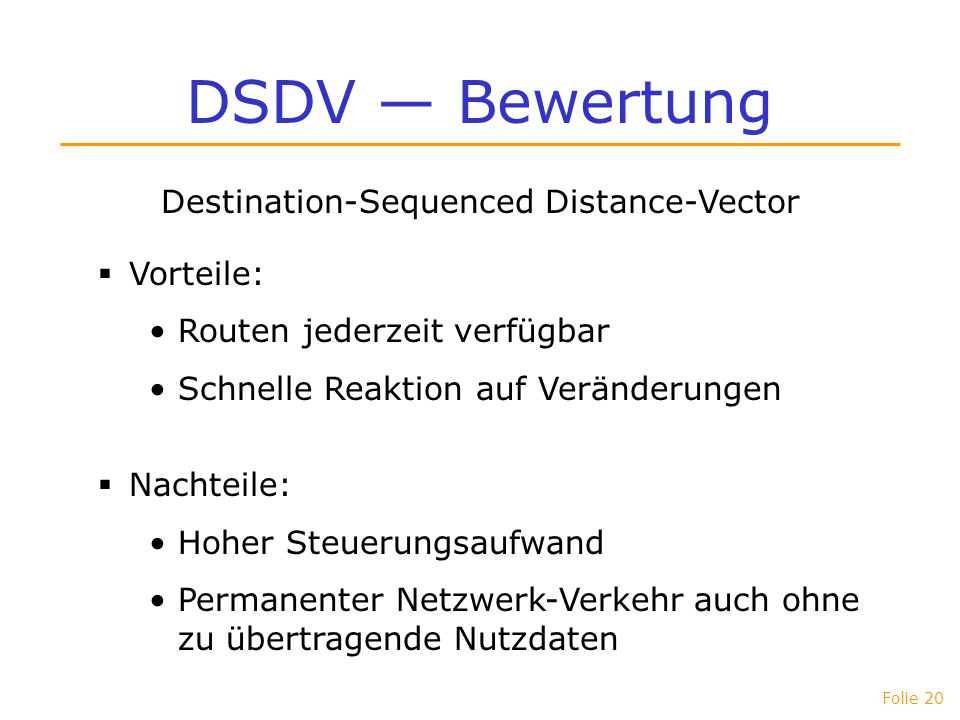Folie 20 DSDV Bewertung Destination-Sequenced Distance-Vector Vorteile: Routen jederzeit verfügbar Schnelle Reaktion auf Veränderungen Nachteile: Hohe