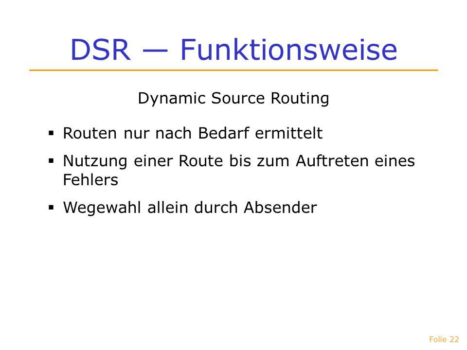 Folie 22 DSR Funktionsweise Dynamic Source Routing Routen nur nach Bedarf ermittelt Nutzung einer Route bis zum Auftreten eines Fehlers Wegewahl allei