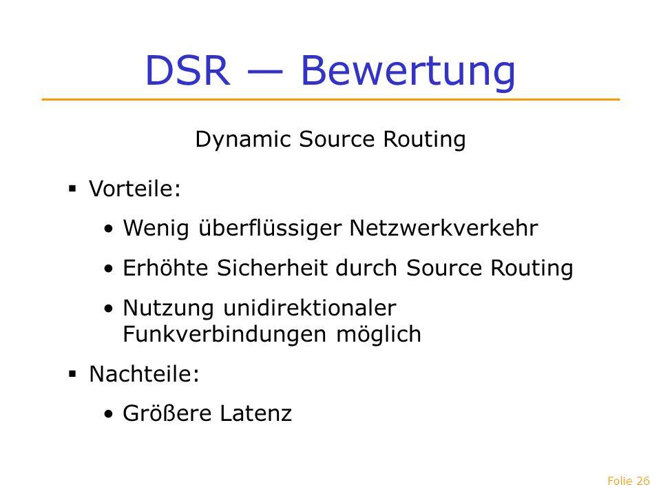 Folie 26 DSR Bewertung Dynamic Source Routing Vorteile: Wenig überflüssiger Netzwerkverkehr Erhöhte Sicherheit durch Source Routing Nutzung unidirekti