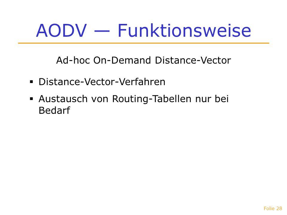 Folie 28 AODV Funktionsweise Ad-hoc On-Demand Distance-Vector Distance-Vector-Verfahren Austausch von Routing-Tabellen nur bei Bedarf