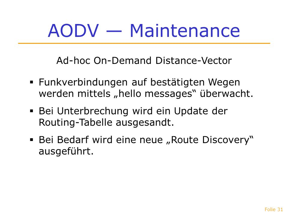 Folie 31 AODV Maintenance Ad-hoc On-Demand Distance-Vector Funkverbindungen auf bestätigten Wegen werden mittels hello messages überwacht. Bei Unterbr