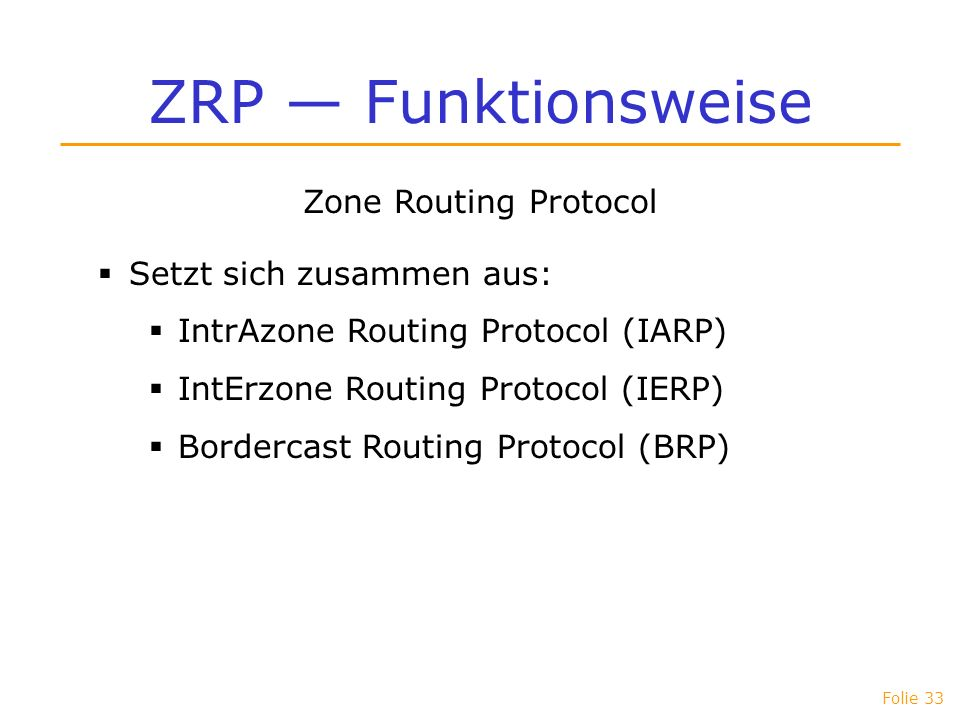 Folie 33 ZRP Funktionsweise Zone Routing Protocol Setzt sich zusammen aus: IntrAzone Routing Protocol (IARP) IntErzone Routing Protocol (IERP) Borderc