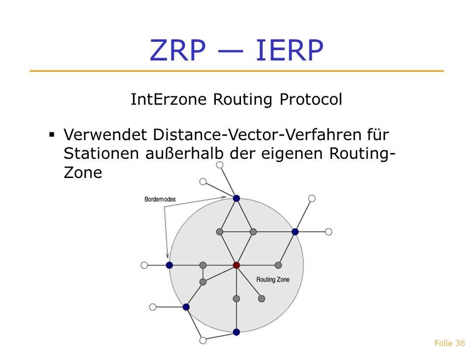 Folie 36 ZRP IERP IntErzone Routing Protocol Verwendet Distance-Vector-Verfahren für Stationen außerhalb der eigenen Routing- Zone