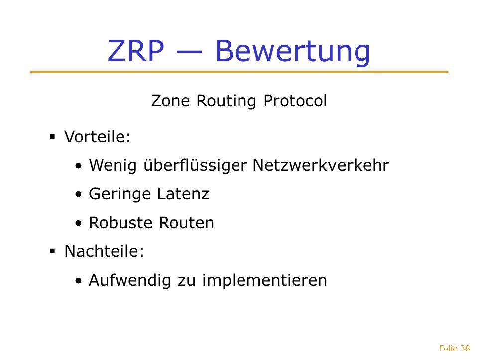 Folie 38 ZRP Bewertung Zone Routing Protocol Vorteile: Wenig überflüssiger Netzwerkverkehr Geringe Latenz Robuste Routen Nachteile: Aufwendig zu imple