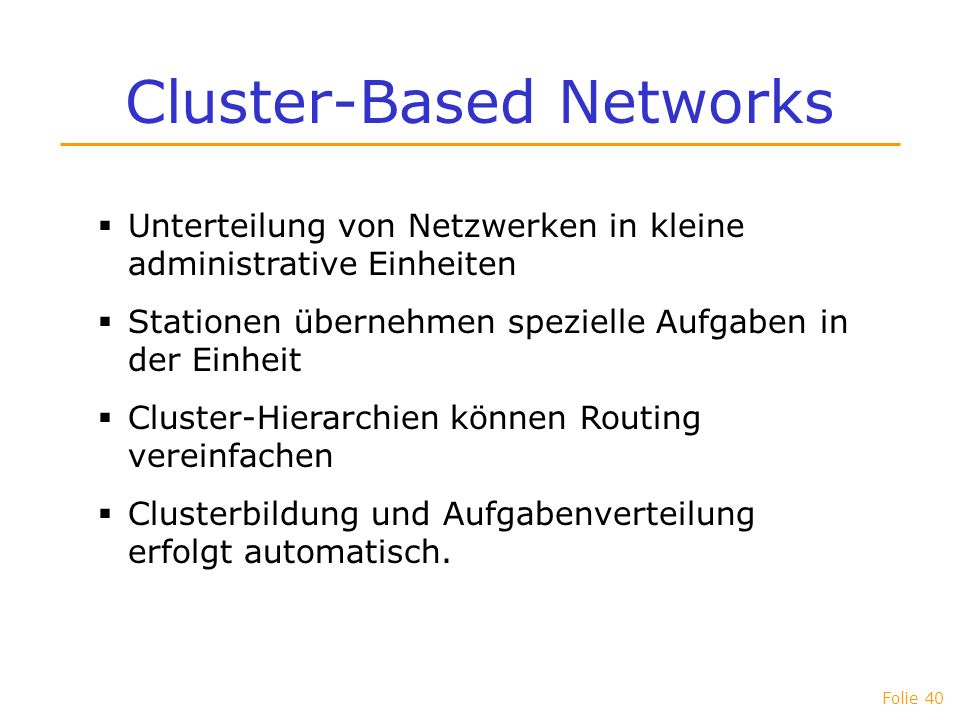 Folie 40 Cluster-Based Networks Unterteilung von Netzwerken in kleine administrative Einheiten Stationen übernehmen spezielle Aufgaben in der Einheit