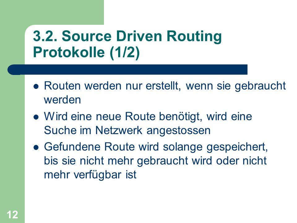 12 3.2. Source Driven Routing Protokolle (1/2) Routen werden nur erstellt, wenn sie gebraucht werden Wird eine neue Route benötigt, wird eine Suche im