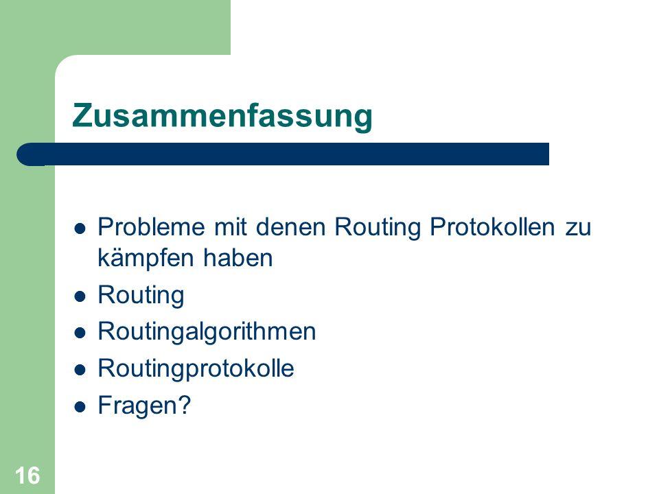 16 Zusammenfassung Probleme mit denen Routing Protokollen zu kämpfen haben Routing Routingalgorithmen Routingprotokolle Fragen?