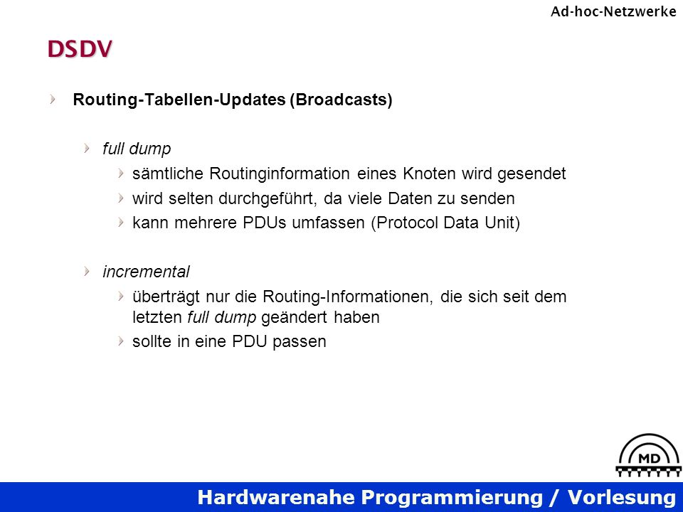 Hardwarenahe Programmierung / Vorlesung Ad-hoc-NetzwerkeDSDV Routing-Tabellen-Updates (Broadcasts) full dump sämtliche Routinginformation eines Knoten wird gesendet wird selten durchgeführt, da viele Daten zu senden kann mehrere PDUs umfassen (Protocol Data Unit) incremental überträgt nur die Routing-Informationen, die sich seit dem letzten full dump geändert haben sollte in eine PDU passen