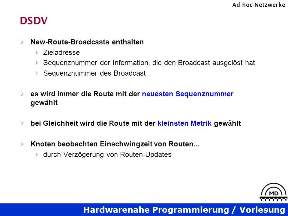 Hardwarenahe Programmierung / Vorlesung Ad-hoc-NetzwerkeDSDV New-Route-Broadcasts enthalten Zieladresse Sequenznummer der Information, die den Broadcast ausgelöst hat Sequenznummer des Broadcast es wird immer die Route mit der neuesten Sequenznummer gewählt bei Gleichheit wird die Route mit der kleinsten Metrik gewählt Knoten beobachten Einschwingzeit von Routen...