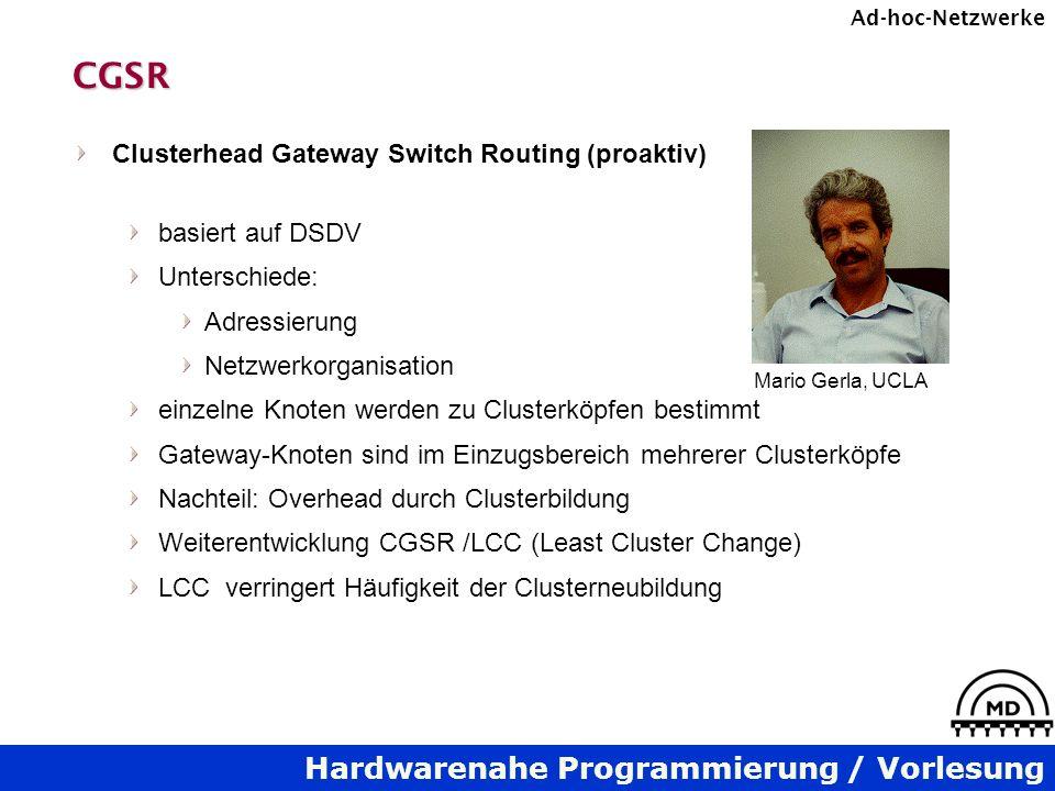 Hardwarenahe Programmierung / Vorlesung Ad-hoc-NetzwerkeCGSR Clusterhead Gateway Switch Routing (proaktiv) basiert auf DSDV Unterschiede: Adressierung Netzwerkorganisation einzelne Knoten werden zu Clusterköpfen bestimmt Gateway-Knoten sind im Einzugsbereich mehrerer Clusterköpfe Nachteil: Overhead durch Clusterbildung Weiterentwicklung CGSR /LCC (Least Cluster Change) LCC verringert Häufigkeit der Clusterneubildung Mario Gerla, UCLA