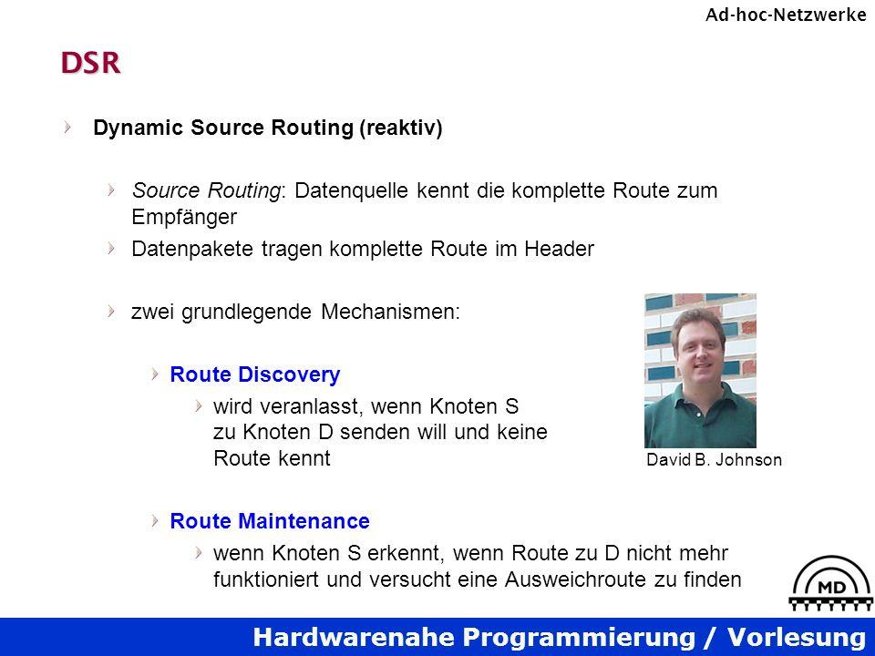 Hardwarenahe Programmierung / Vorlesung Ad-hoc-NetzwerkeDSR Dynamic Source Routing (reaktiv) Source Routing: Datenquelle kennt die komplette Route zum Empfänger Datenpakete tragen komplette Route im Header zwei grundlegende Mechanismen: Route Discovery wird veranlasst, wenn Knoten S zu Knoten D senden will und keine Route kennt Route Maintenance wenn Knoten S erkennt, wenn Route zu D nicht mehr funktioniert und versucht eine Ausweichroute zu finden David B.