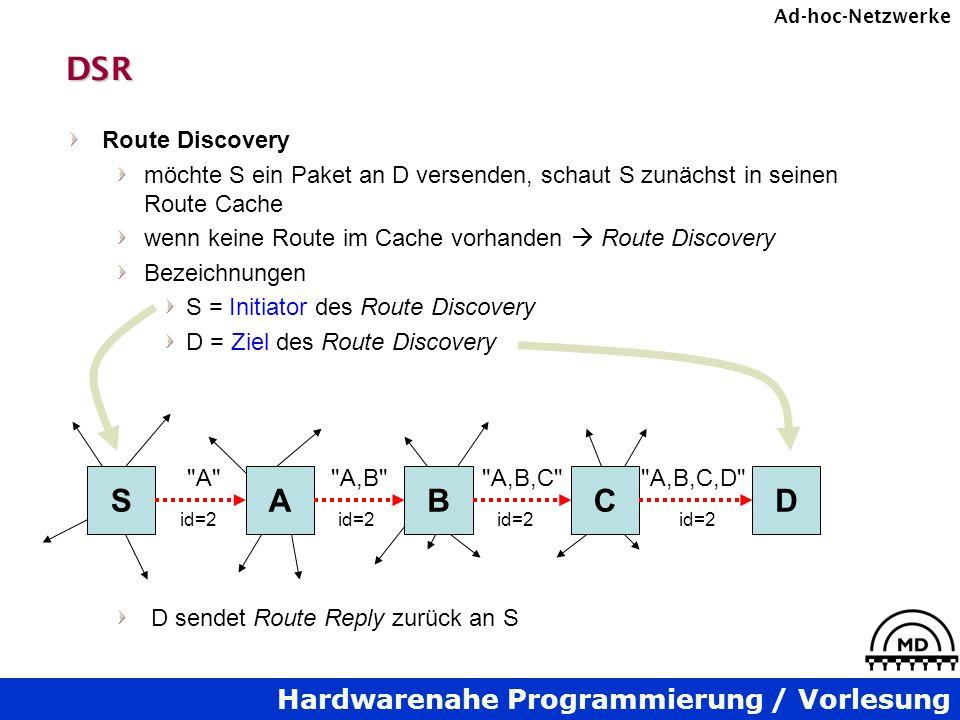 Hardwarenahe Programmierung / Vorlesung Ad-hoc-NetzwerkeDSR Route Discovery möchte S ein Paket an D versenden, schaut S zunächst in seinen Route Cache wenn keine Route im Cache vorhanden Route Discovery Bezeichnungen S = Initiator des Route Discovery D = Ziel des Route Discovery D sendet Route Reply zurück an S SABCD A A,B A,B,C A,B,C,D id=2