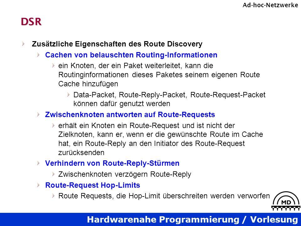 Hardwarenahe Programmierung / Vorlesung Ad-hoc-NetzwerkeDSR Zusätzliche Eigenschaften des Route Discovery Cachen von belauschten Routing-Informationen ein Knoten, der ein Paket weiterleitet, kann die Routinginformationen dieses Paketes seinem eigenen Route Cache hinzufügen Data-Packet, Route-Reply-Packet, Route-Request-Packet können dafür genutzt werden Zwischenknoten antworten auf Route-Requests erhält ein Knoten ein Route-Request und ist nicht der Zielknoten, kann er, wenn er die gewünschte Route im Cache hat, ein Route-Reply an den Initiator des Route-Request zurücksenden Verhindern von Route-Reply-Stürmen Zwischenknoten verzögern Route-Reply Route-Request Hop-Limits Route Requests, die Hop-Limit überschreiten werden verworfen