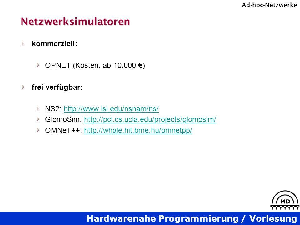 Hardwarenahe Programmierung / Vorlesung Ad-hoc-NetzwerkeNetzwerksimulatoren kommerziell: OPNET (Kosten: ab 10.000 ) frei verfügbar: NS2: http://www.isi.edu/nsnam/ns/http://www.isi.edu/nsnam/ns/ GlomoSim: http://pcl.cs.ucla.edu/projects/glomosim/http://pcl.cs.ucla.edu/projects/glomosim/ OMNeT++: http://whale.hit.bme.hu/omnetpp/http://whale.hit.bme.hu/omnetpp/