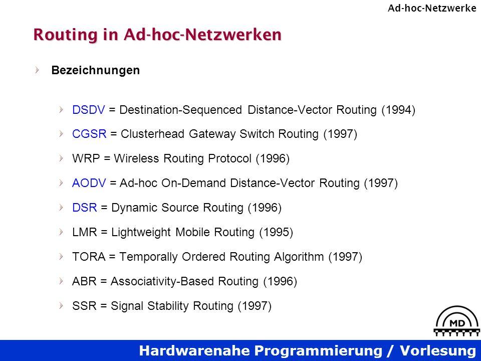 Hardwarenahe Programmierung / Vorlesung Ad-hoc-Netzwerke Routing in Ad-hoc-Netzwerken Bezeichnungen DSDV = Destination-Sequenced Distance-Vector Routing (1994) CGSR = Clusterhead Gateway Switch Routing (1997) WRP = Wireless Routing Protocol (1996) AODV = Ad-hoc On-Demand Distance-Vector Routing (1997) DSR = Dynamic Source Routing (1996) LMR = Lightweight Mobile Routing (1995) TORA = Temporally Ordered Routing Algorithm (1997) ABR = Associativity-Based Routing (1996) SSR = Signal Stability Routing (1997)