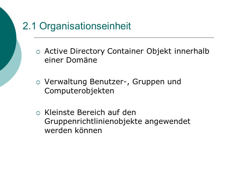 2.1 Organisationseinheit Active Directory Container Objekt innerhalb einer Domäne Verwaltung Benutzer-, Gruppen und Computerobjekten Kleinste Bereich